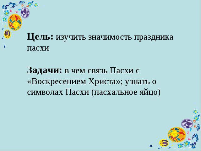 Цель: изучить значимость праздника пасхи Задачи: в чем связь Пасхи с «Воскре...