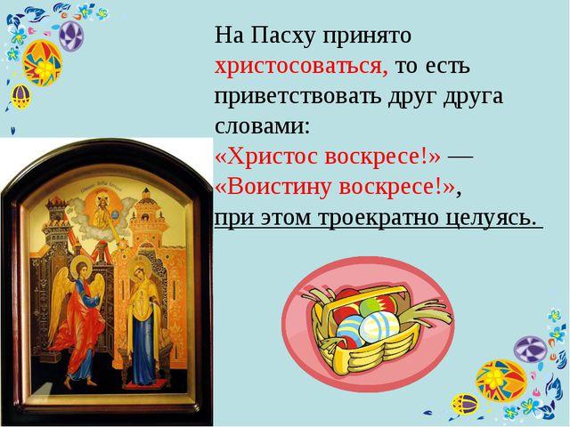 На Пасху принято христосоваться, то есть приветствовать друг друга словами:...