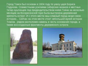 Город Томск был основан в 1604 году по указу царя Бориса Годунова. Совместным