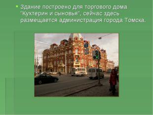 """Здание построено для торгового дома """"Кухтерин и сыновья"""", сейчас здесь размещ"""