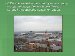 С Воскресенской горы можно увидеть центр города- площадь Ленина и реку Томь,