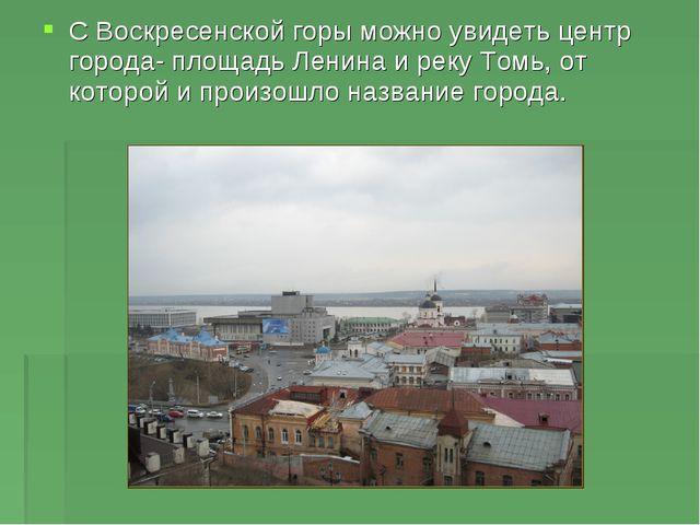 С Воскресенской горы можно увидеть центр города- площадь Ленина и реку Томь,...