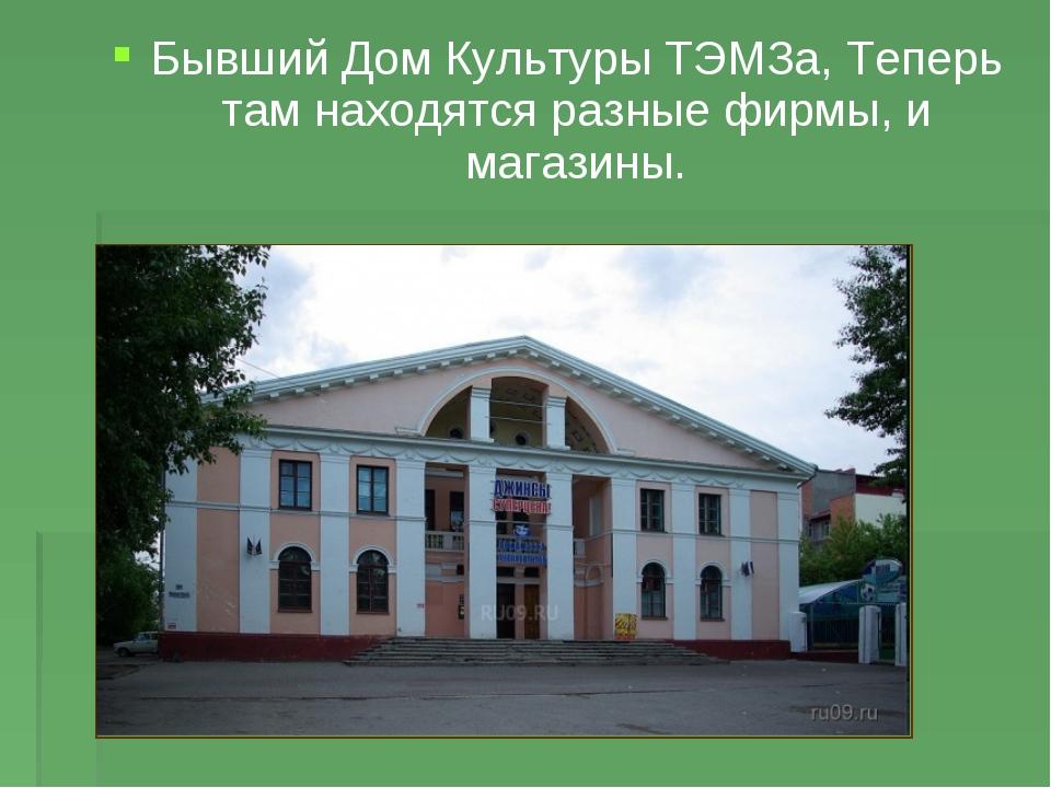 Бывший Дом Культуры ТЭМЗа, Теперь там находятся разные фирмы, и магазины.
