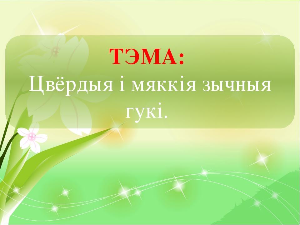 ТЭМА: Цвёрдыя і мяккія зычныя гукі.