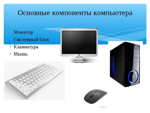 Монитор Системный блок Клавиатура Мышь Основные компоненты компьютера
