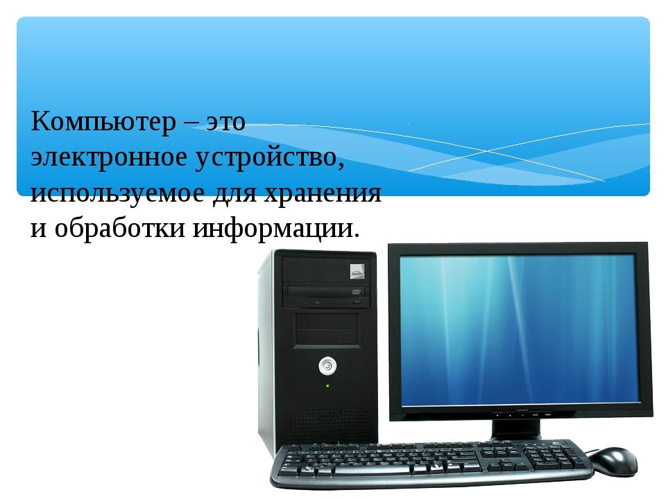 Компьютер – это электронное устройство, используемое для хранения и обработки...