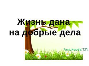 Жизнь дана на добрые дела Анисимова Т.П.