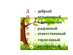 - добрый Д О Б Р О Т А - отзывчивый - благородный - радушный - ответственный
