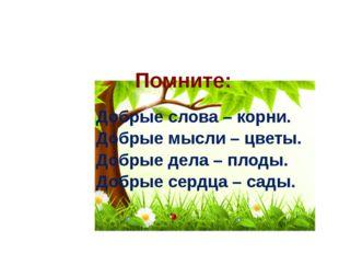 Помните: Добрые слова – корни. Добрые мысли – цветы. Добрые дела – плоды. Доб