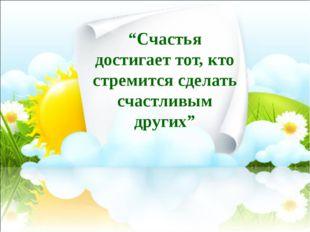 """""""Счастья достигает тот, кто стремится сделать счастливым других"""""""