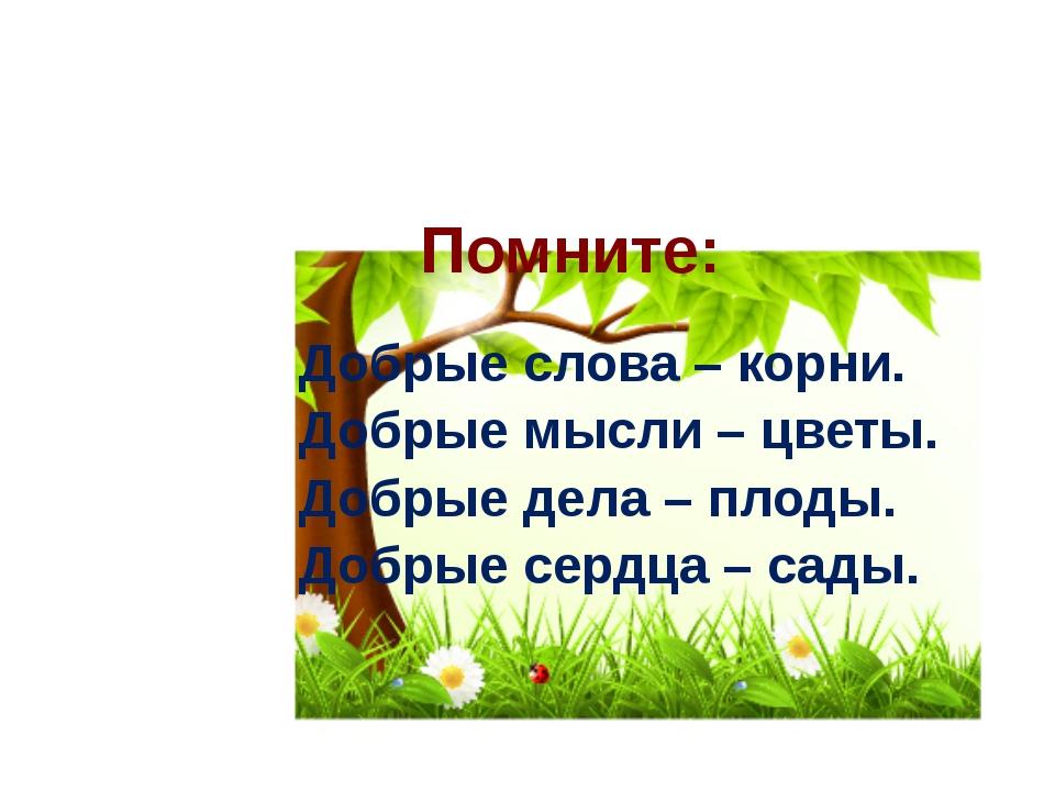 Помните: Добрые слова – корни. Добрые мысли – цветы. Добрые дела – плоды. Доб...