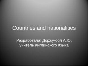 Countries and nationalities Разработала: Доржу-оол А.Ю. учитель английского я