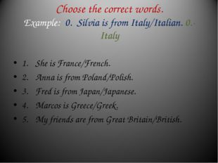 Choose the correct words. Example: 0. Silvia is from Italy/Italian. 0.- Italy
