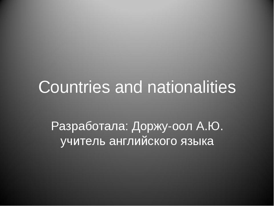 Countries and nationalities Разработала: Доржу-оол А.Ю. учитель английского я...
