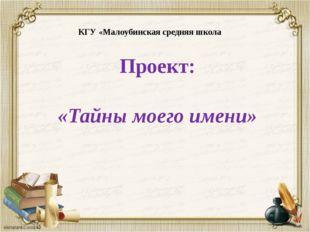 КГУ «Малоубинская средняя школа Проект: «Тайны моего имени»