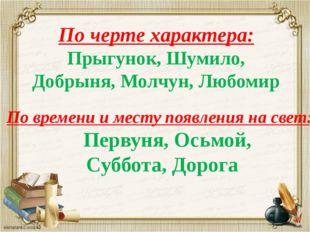 По черте характера: Прыгунок, Шумило, Добрыня, Молчун, Любомир По времени и м