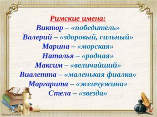 Римские имена: Виктор – «победитель» Валерий – «здоровый, сильный» Марина – «
