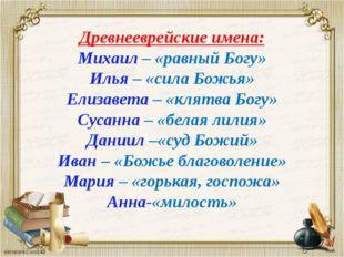 Древнееврейские имена: Михаил – «равный Богу» Илья – «сила Божья» Елизавета –