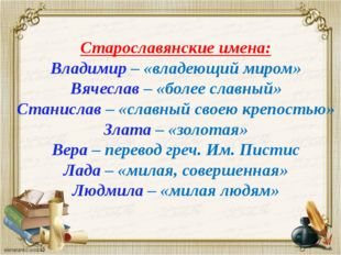 Старославянские имена: Владимир – «владеющий миром» Вячеслав – «более славный
