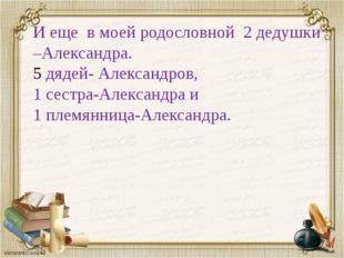 И еще в моей родословной 2 дедушки –Александра. дядей- Александров, 1 сестра-