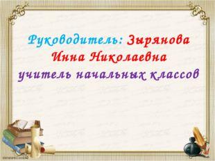 Руководитель: Зырянова Инна Николаевна учитель начальных классов
