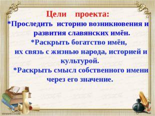 Цели проекта: *Проследить историю возникновения и развития славянских имён. *