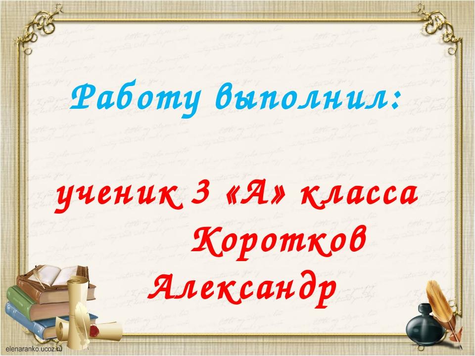 Работу выполнил: ученик 3 «А» класса Коротков Александр