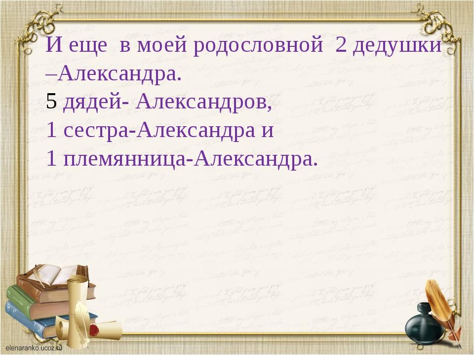 И еще в моей родословной 2 дедушки –Александра. дядей- Александров, 1 сестра-...