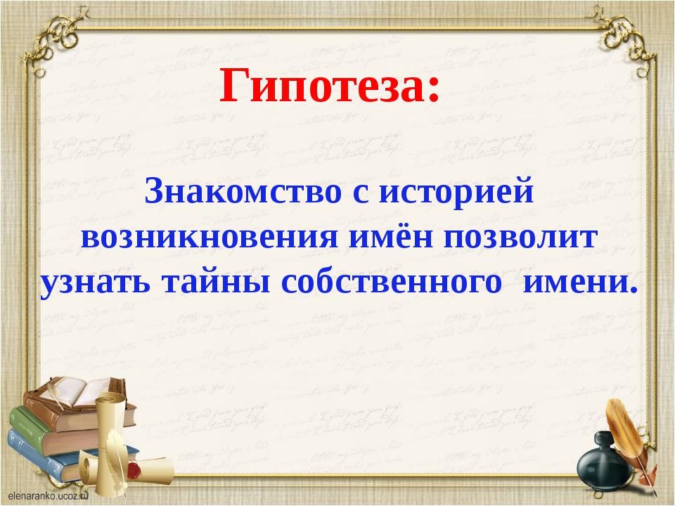 Гипотеза: Знакомство с историей возникновения имён позволит узнать тайны соб...