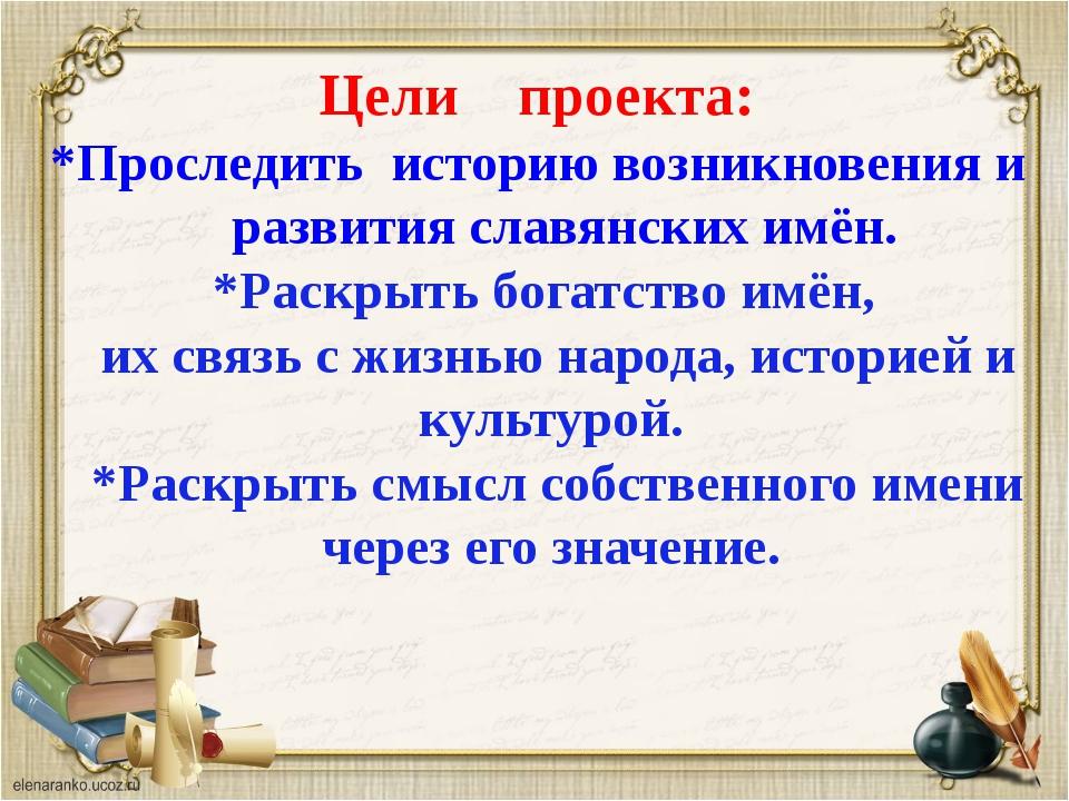 Цели проекта: *Проследить историю возникновения и развития славянских имён. *...