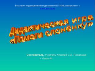 Составитель: учитель-логопед С.Е. Плошкина г. Пыть-Ях Факультет коррекционной