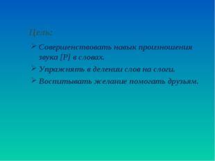 Цель: Совершенствовать навык произношения звука [Р] в словах. Упражнять в де