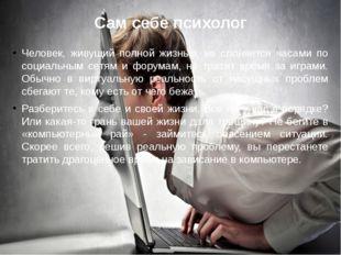 Сам себе психолог Человек, живущий полной жизнью, не слоняется часами по соци