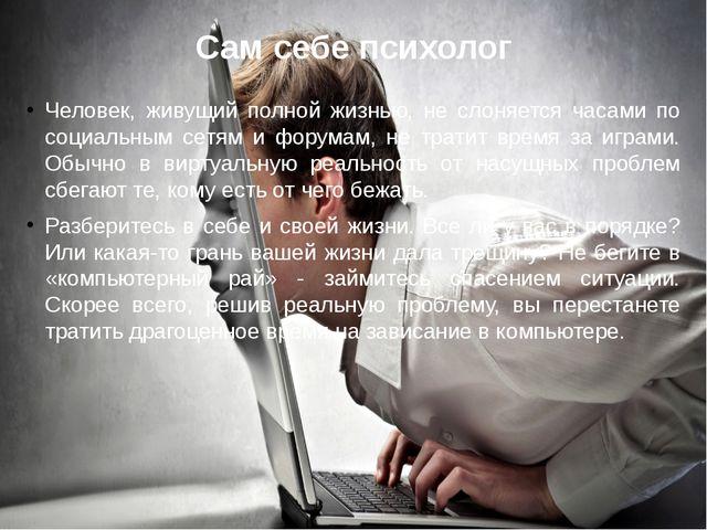 Сам себе психолог Человек, живущий полной жизнью, не слоняется часами по соци...