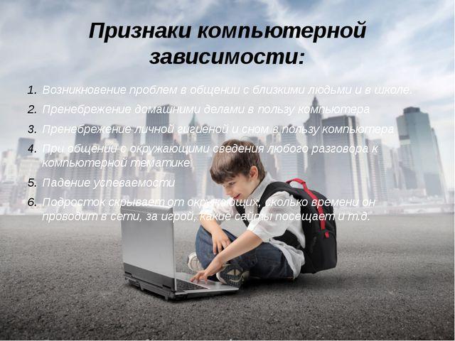 Признаки компьютерной зависимости: Возникновение проблем в общении с близкими...