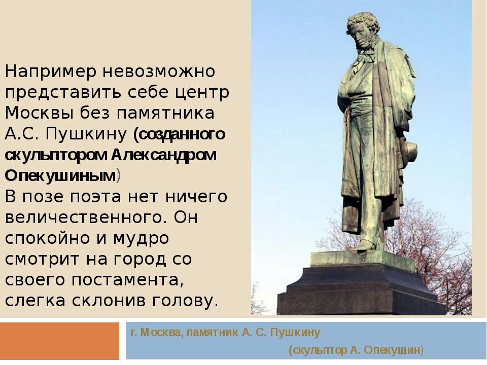 Например невозможно представить себе центр Москвы без памятника А.С. Пушкину...