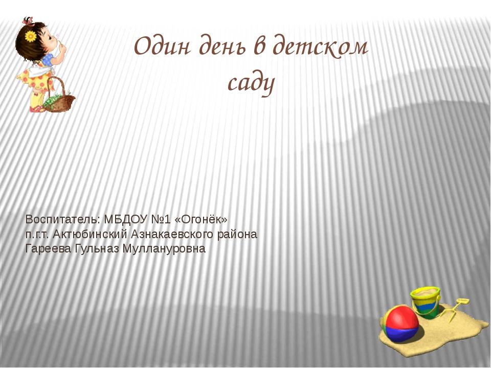 Один день в детском саду Воспитатель: МБДОУ №1 «Огонёк» п.г.т. Актюбинский А...