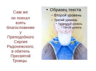 Сам же он поехал взять благословение у Преподобного Сергия Радонежского, в об