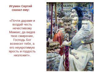 Игумен Сергий сказал ему: «Почти дарами и воздай честь нечестивому Мамаю; да