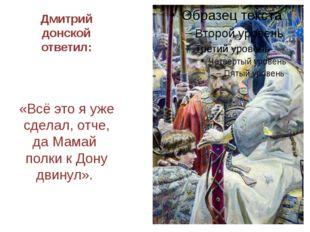 Дмитрий донской ответил: «Всё это я уже сделал, отче, да Мамай полки к Дону д