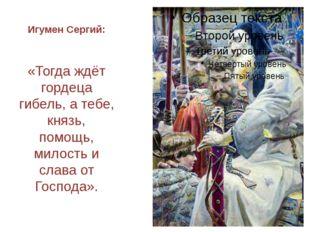 Игумен Сергий: «Тогда ждёт гордеца гибель, а тебе, князь, помощь, милость и с