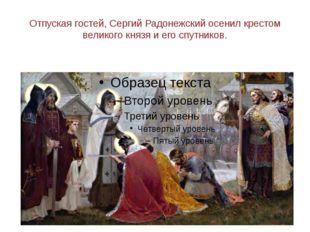 Отпуская гостей, Сергий Радонежский осенил крестом великого князя и его спутн