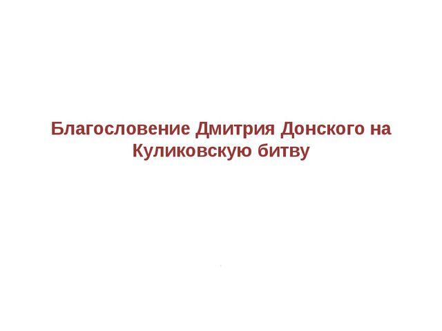 Благословение Дмитрия Донского на Куликовскую битву .