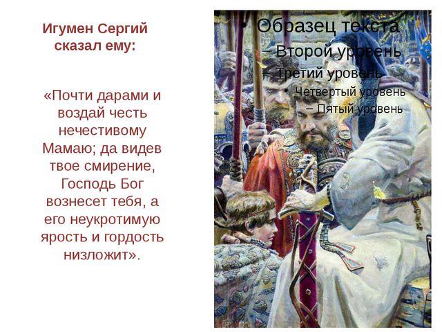 Игумен Сергий сказал ему: «Почти дарами и воздай честь нечестивому Мамаю; да...