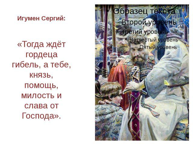 Игумен Сергий: «Тогда ждёт гордеца гибель, а тебе, князь, помощь, милость и с...