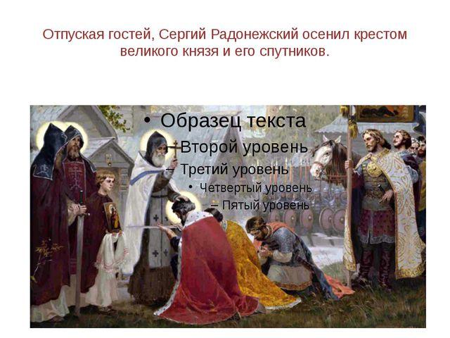 Отпуская гостей, Сергий Радонежский осенил крестом великого князя и его спутн...