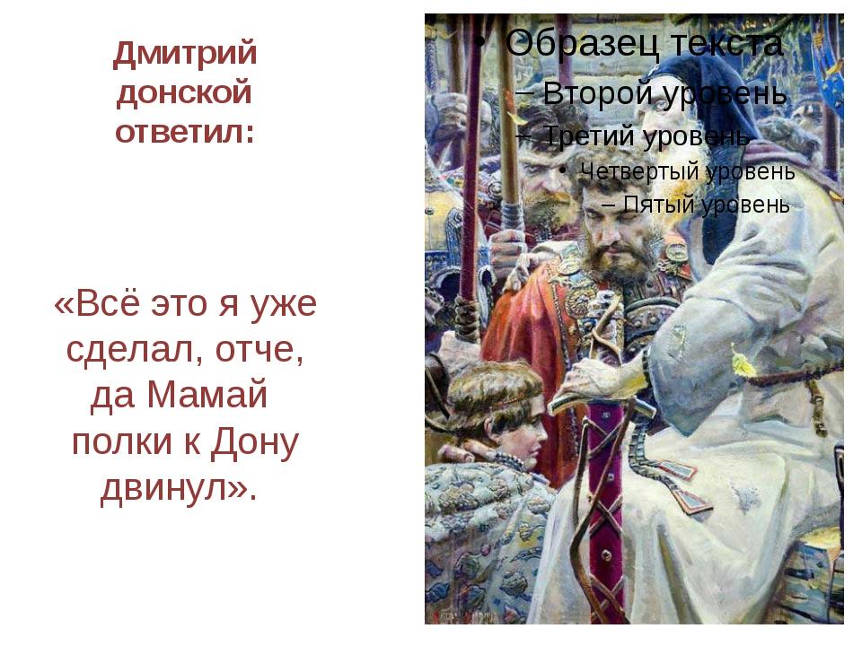 Дмитрий донской ответил: «Всё это я уже сделал, отче, да Мамай полки к Дону д...