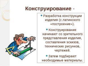 Конструирование - Разработка конструкции изделия (с латинского «построение»).