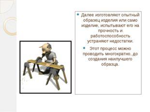 Далее изготовляют опытный образец изделия или само изделие, испытывают его на