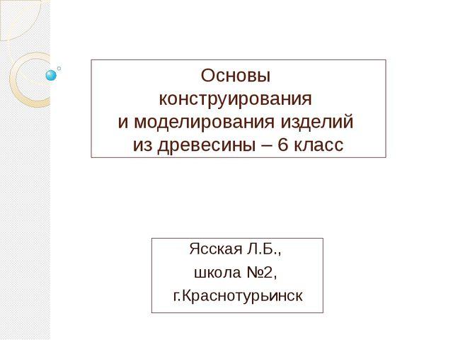 Основы конструирования и моделирования изделий из древесины – 6 класс Ясская...